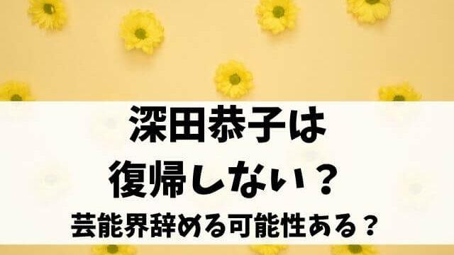深田恭子は復帰しない?芸能界辞める可能性ある?