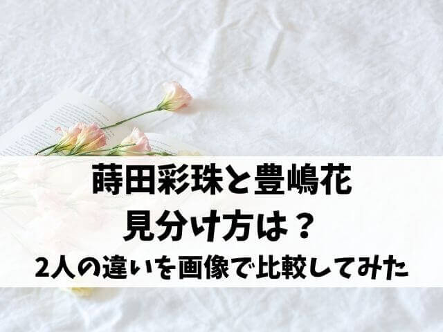 蒔田彩珠と豊嶋花の見分け方は?似てるしそっくりな2人の違いを画像で比較してみた