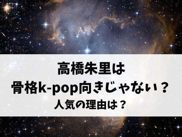 高橋朱里は骨格k-pop向きじゃない?人気の理由は?