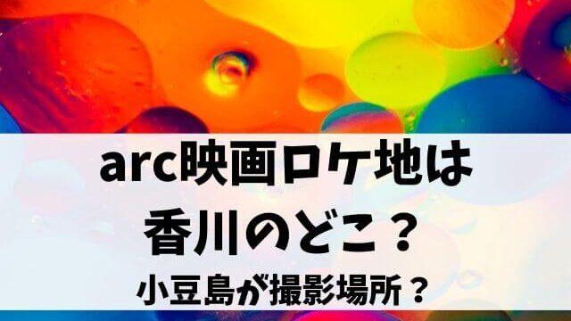 arc映画ロケ地は香川のどこ?小豆島が撮影場所?