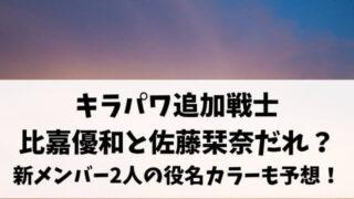 キラメキパワーズ追加戦士 比嘉優和と佐藤栞奈だれ? 新メンバー2人の役名カラーも予想!