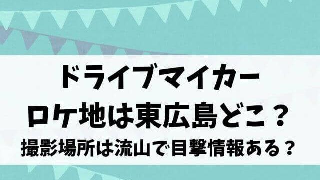 ドライブマイカーのロケ地は東広島どこ?撮影場所は流山で目撃情報ある?
