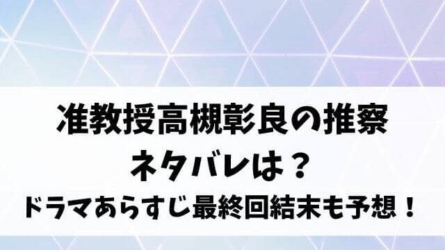 准教授高槻彰良の推察ネタバレは?ドラマのあらすじや最終回結末も予想!