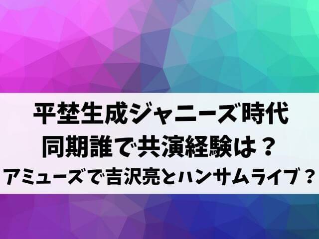 平埜生成ジャニーズ時代 同期誰で共演経験は? アミューズで吉沢亮とハンサムライブ?