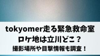 tokyomer走る緊急救命室ロケ地は立川どこ?撮影場所や目撃情報も調査!