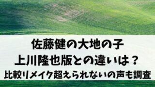 佐藤健の大地の子上川隆也版との違いは?比較やリメイク超えられないの声も調査