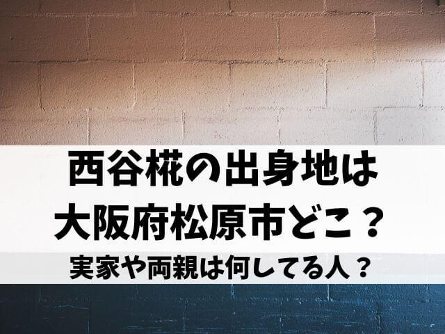 西谷椛の出身地は大阪府松原市どこ?実家や両親は何してる人?