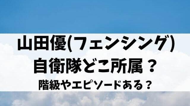 山田優(フェンシング)は自衛隊どこ所属?階級やエピソードある?