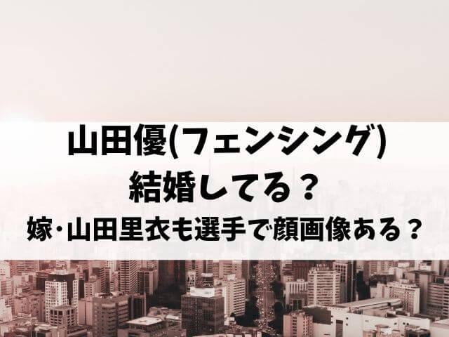 山田優(フェンシング)結婚してる?嫁・山田里衣も選手で顔画像ある?