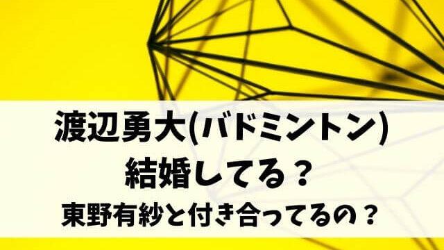 渡辺勇大(バドミントン)結婚してる?東野有紗と付き合ってるの?