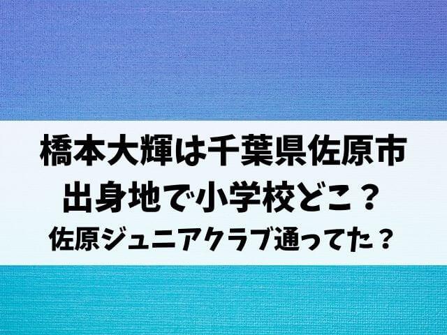 橋本大輝は千葉県佐原市が出身地で小学校どこ?