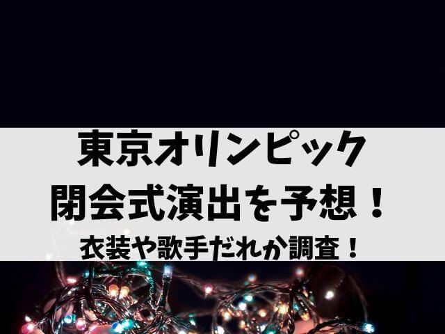 東京オリンピック閉会式演出を予想!衣装や歌手だれか調査!