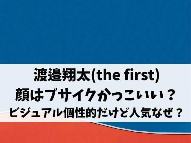 渡邉翔太(the first)の顔はブサイクかっこいい?ビジュアル個性的だけど人気なぜ?