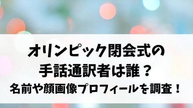 オリンピック閉会式の手話通訳者は誰?名前や顔画像プロフィールを調査!