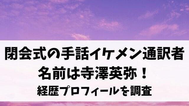 閉会式の手話イケメン通訳者の名前は寺澤英弥!