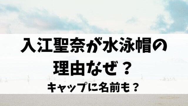 入江聖奈が水泳帽の理由なぜ?キャップに名前も?