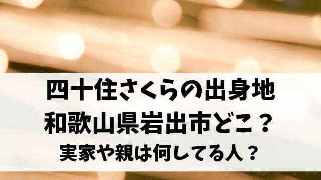 四十住さくらの出身地は和歌山県岩出市どこ?実家や親は何してる人?