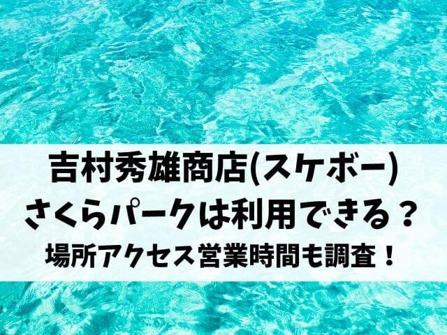 吉村秀雄商店(スケボー)さくらパークは利用できる?場所アクセス営業時間も調査!