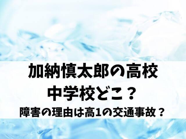 加納慎太郎の高校や中学校どこ?障害の理由は高1の交通事故?