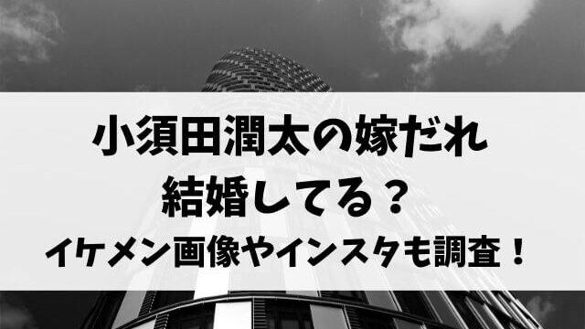 小須田潤太の嫁だれ結婚してる?イケメン画像やインスタも調査!