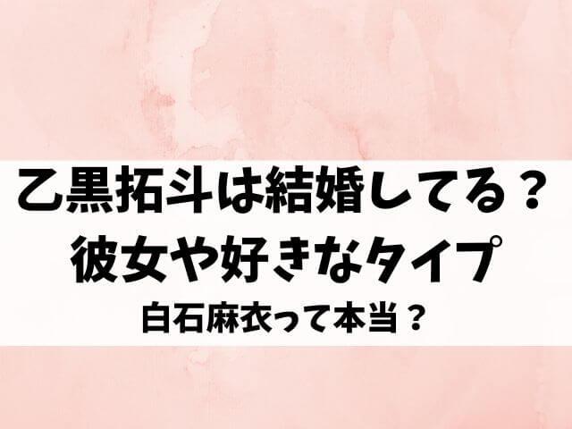 乙黒拓斗は結婚してる?彼女や好きなタイプが白石麻衣って本当?