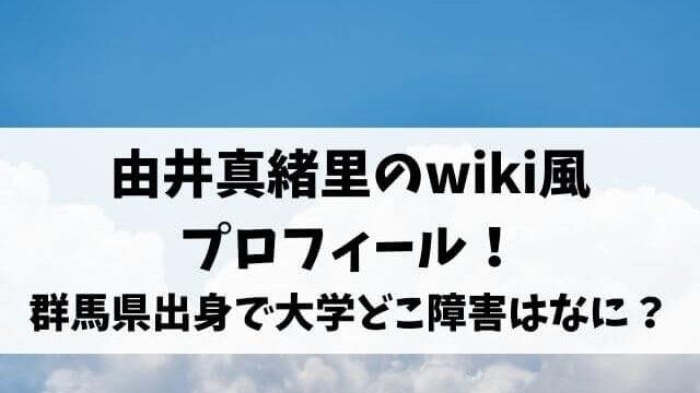 由井真緒里のwiki風プロフィール!群馬県出身で大学どこ障害はなに?