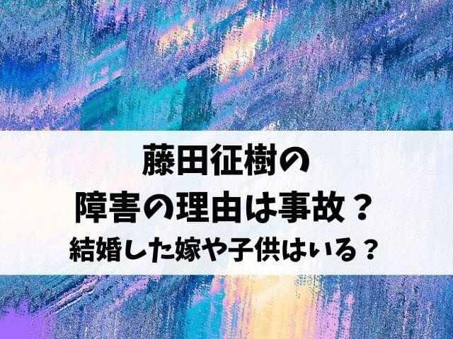 藤田征樹の障害の理由は事故?結婚した嫁や子供はいる?