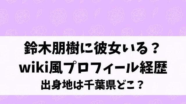 鈴木朋樹に彼女いる?wiki風プロフィール経歴や出身地は千葉県どこ?