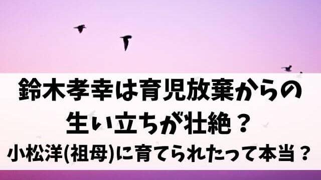鈴木孝幸は育児放棄からの生い立ちが壮絶?小松洋(祖母)に育てられたって本当?