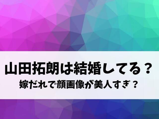 山田拓朗は結婚してる?嫁だれで顔画像が美人すぎ?