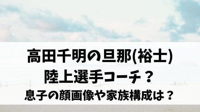 高田千明の旦那(裕士)も陸上選手コーチ?息子の顔画像や家族構成は?