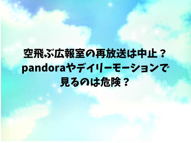空飛ぶ広報室の再放送は中止?pandoraやデイリーモーションで見るのは危険?