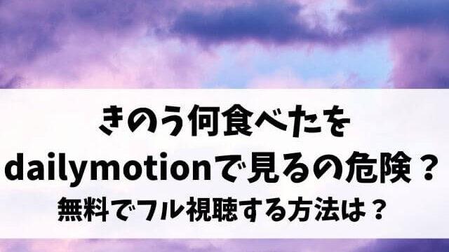 きのう何食べた動画をdailymotionや9tsuで見るのは危険?無料でフル視聴する方法は?