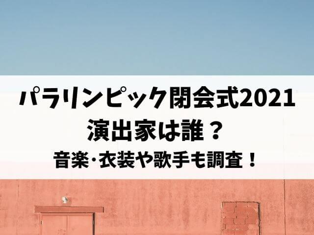 パラリンピック閉会式2021の演出家は誰?音楽・衣装や歌手も調査!