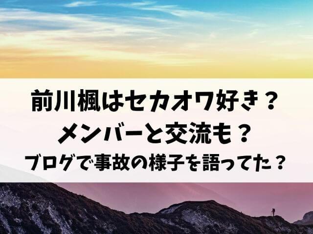 前川楓はセカオワ好きでメンバーと交流も?ブログで事故の様子を語ってた?