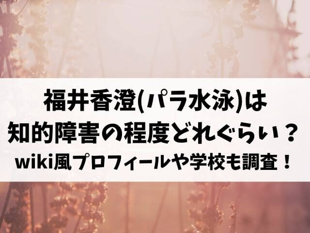 福井香澄(パラ水泳)は知的障害の程度どれぐらい?wiki風プロフィールや学校も調査!