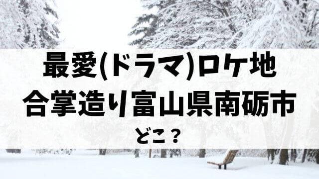 最愛(ドラマ)ロケ地の合掌造りは富山県南砺市どこ?撮影場所や目撃情報も調査