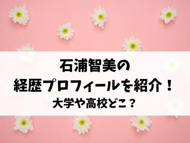 石浦智美の経歴プロフィールを紹介!大学や高校どこ?