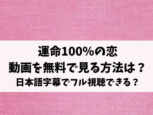 運命100%の恋の動画配信を無料で見る方法は?日本語字幕でフル視聴できる?