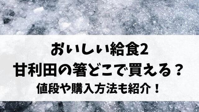 おいしい給食2甘利田の箸どこで買える?値段や購入方法も紹介!