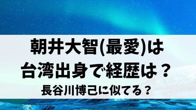朝井大智(最愛)は台湾出身で経歴は?長谷川博己に似てる?