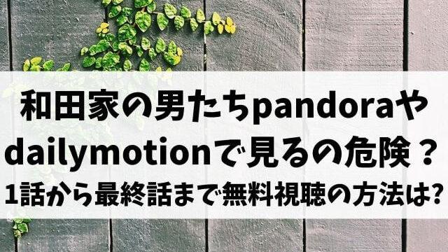 和田家の男たちpandoraやdailymotionで見るのは危険?1話から最終話まで無料視聴する方法は?