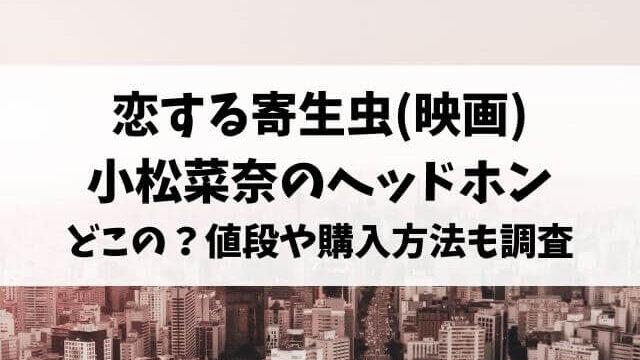 恋する寄生虫(映画)ひじり(小松菜奈)のヘッドホンどこの?値段や購入方法も調査!