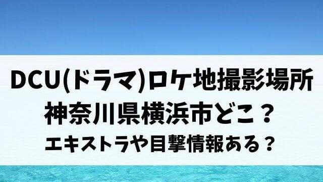 DCU(ドラマ)ロケ地撮影場所は神奈川県横浜市どこ?エキストラや目撃情報ある?