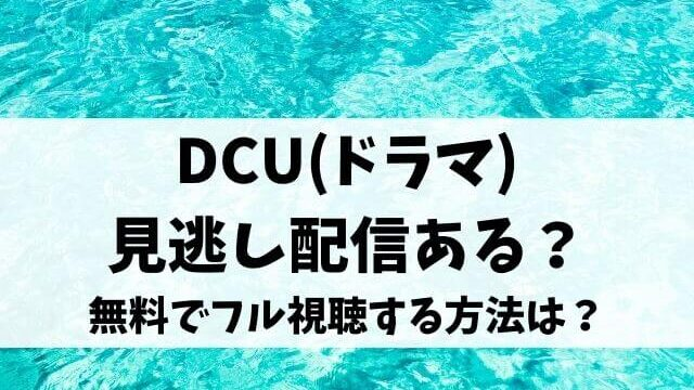 DCU(ドラマ)見逃し配信ある?無料で1話から最終話までフル視聴する方法は?