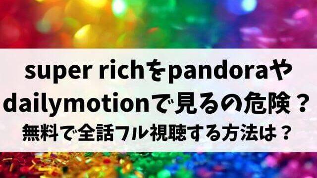 すぱっち(super rich)をpandoraやdailymotionで見るのは危険?無料で1話から最終話までフル視聴する方法は?